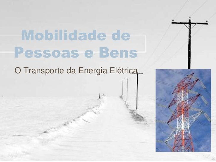 Mobilidade dePessoas e BensO Transporte da Energia Elétrica