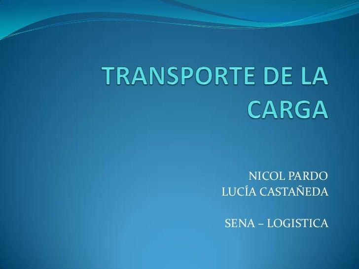 TRANSPORTE DE LA CARGA <br />NICOL PARDO <br />LUCÍA CASTAÑEDA <br />SENA – LOGISTICA <br />
