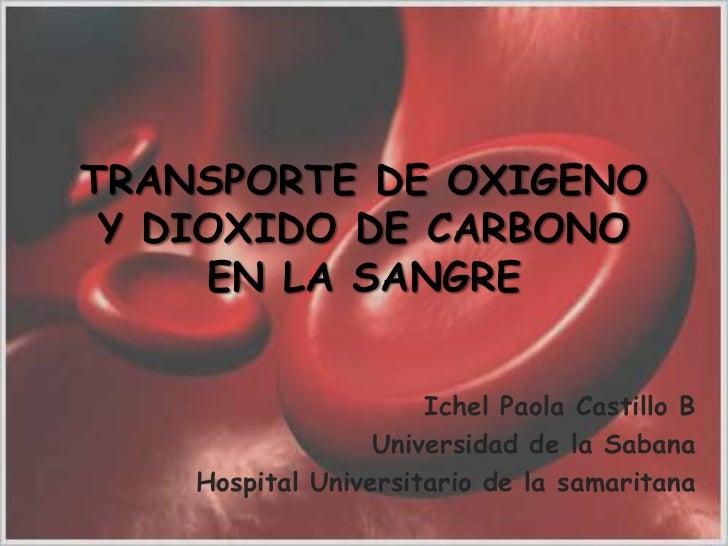 TRANSPORTE DE OXIGENO Y DIOXIDO DE CARBONO EN LA SANGRE<br />Ichel Paola Castillo B <br />Universidad de la Sabana <br />H...