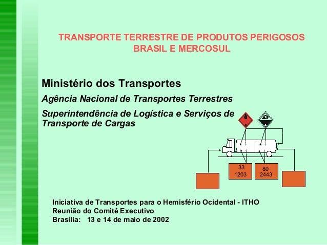 TRANSPORTE TERRESTRE DE PRODUTOS PERIGOSOS BRASIL E MERCOSUL Ministério dos Transportes Agência Nacional de Transportes Te...
