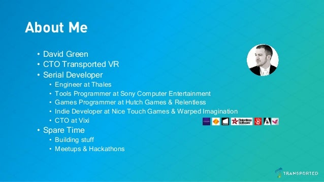 About Me • David Green • CTO Transported VR • Serial Developer • Engineer at Thales • Tools Programmer at Sony Computer En...