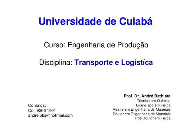 Universidade de Cuiabá Curso: Engenharia de Produção Disciplina: Transporte e Logistíca  Prof. Dr. André Bathista Contatos...