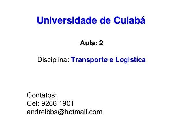 Universidade de Cuiabá Aula: 2 Disciplina: Transporte e Logistíca  Contatos: Cel: 9266 1901 andrelbbs@hotmail.com