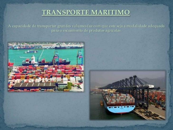 TRANSPORTE MARITIMOA capacidade de transportar grandes volumes faz com que este seja a modalidade adequada                ...