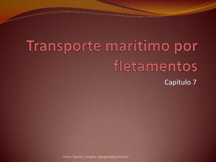 Transporte marítimo por fletamentos<br />Capítulo 7<br />Autor: Daniel J. Angulo, djangulo@gmail.com<br />