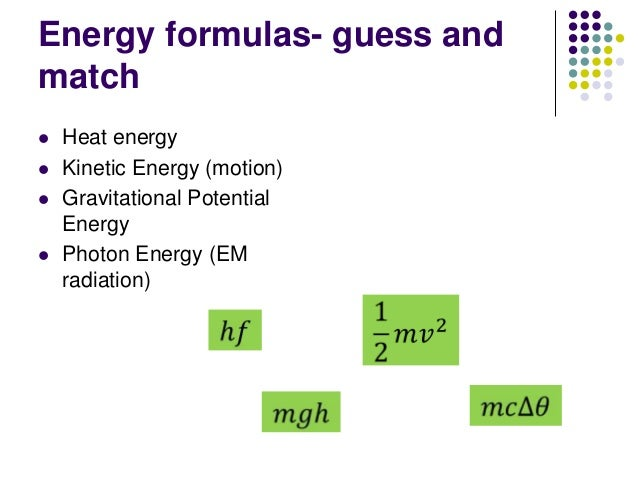 Energy formulas- guess and match  Heat energy  Kinetic Energy (motion)  Gravitational Potential Energy  Photon Energy ...