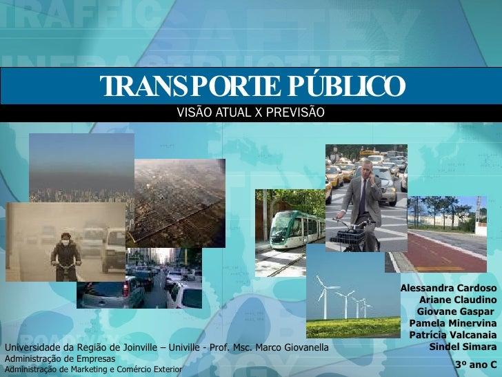 TRANSPORTE PÚBLICO VISÃO ATUAL X PREVISÃO Alessandra Cardoso Ariane Claudino Giovane Gaspar  Pamela Minervina Patrícia Val...
