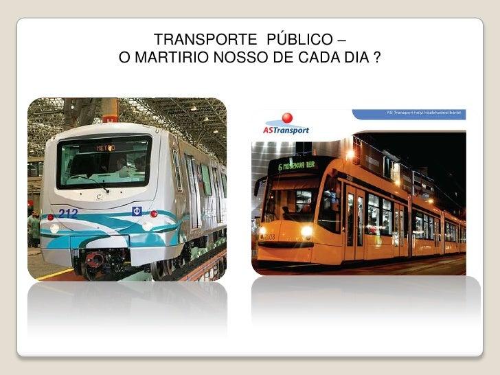 TRANSPORTE  PÚBLICO –<br />O MARTIRIO NOSSO DE CADA DIA ?<br />