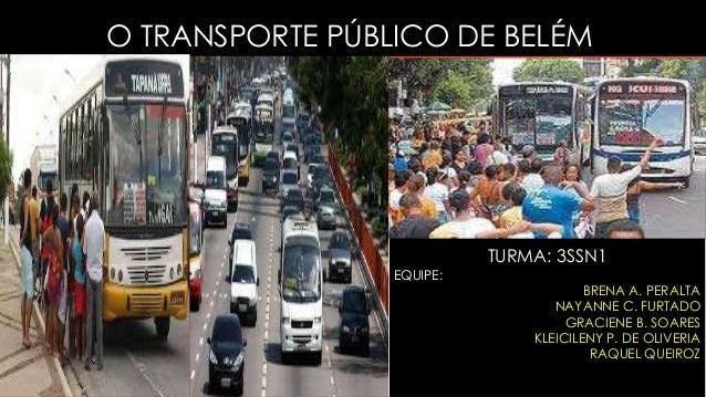 O TRANSPORTE PÚBLICO DE BELÉM TURMA: 3SSN1 EQUIPE: BRENA A. PERALTA NAYANNE C. FURTADO GRACIENE B. SOARES KLEICILENY P. DE...