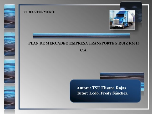 PLAN DE MERCADEO EMPRESA TRANSPORTE S RUIZ R6513 C.A. CIDEC -TURMERO Autora: TSU Elisana Rojas Tutor: Lcdo. Fredy Sánchez.