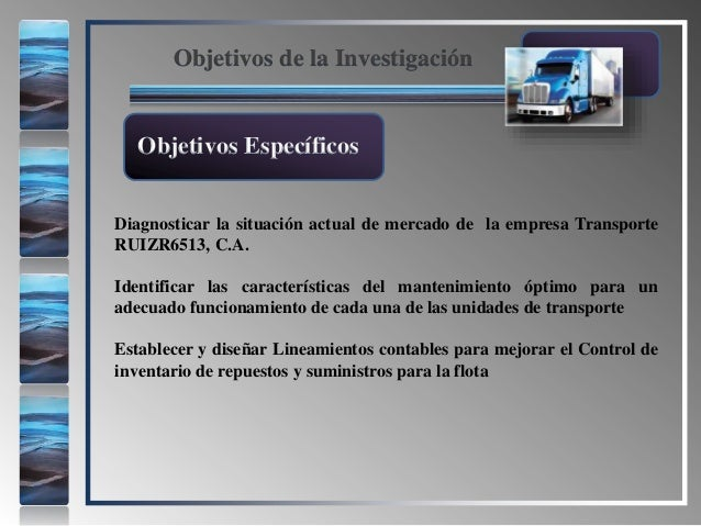 Objetivos de la Investigación Diagnosticar la situación actual de mercado de la empresa Transporte RUIZR6513, C.A. Identif...