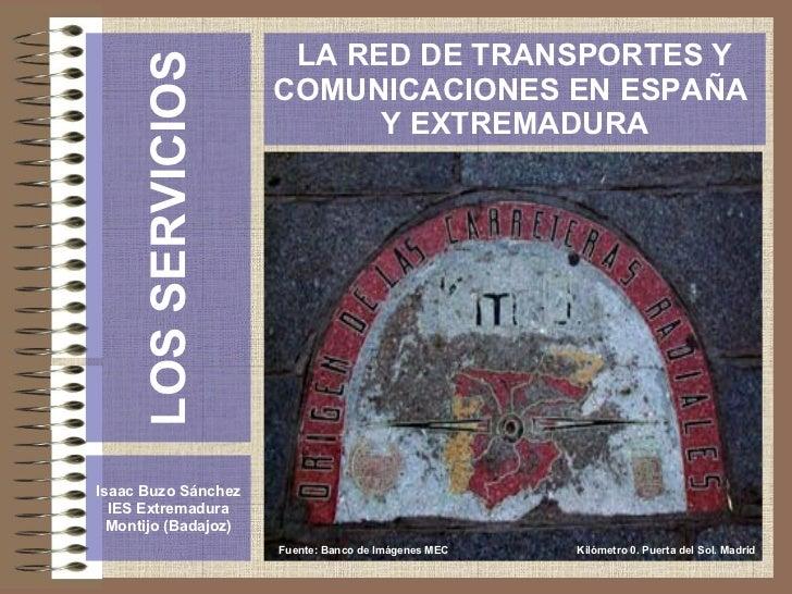 LOS SERVICIOS Isaac Buzo Sánchez IES Extremadura Montijo (Badajoz) LA RED DE TRANSPORTES Y COMUNICACIONES EN ESPAÑA  Y EXT...