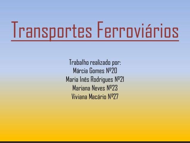 Transportes Ferroviários        Trabalho realizado por:          Márcia Gomes Nº20       Maria Inês Rodrigues Nº21        ...