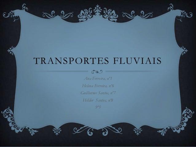 TRANSPORTES FLUVIAIS         Ana Ferreira, nº1       Helena Ferreira, nº6       Guilherme Santos, nº7        Hélder Santos...