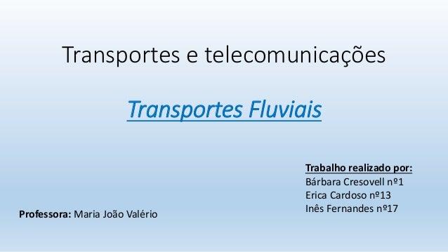 Transportes e telecomunicações Transportes Fluviais Professora: Maria João Valério Trabalho realizado por: Bárbara Cresove...