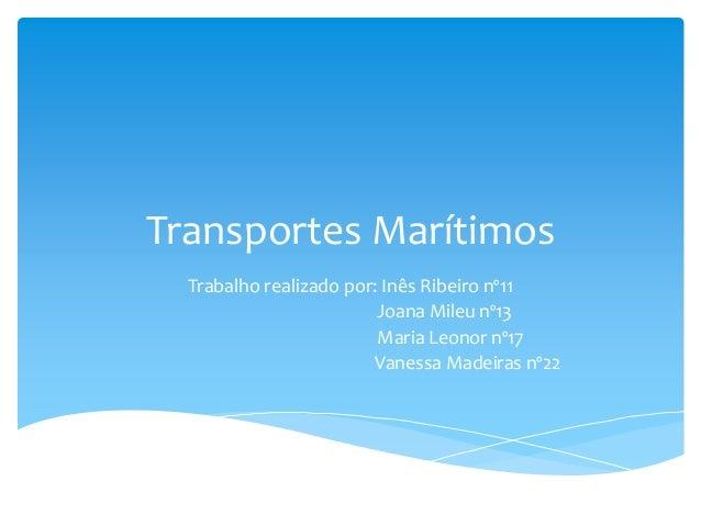 Transportes Marítimos Trabalho realizado por: Inês Ribeiro nº11 Joana Mileu nº13 Maria Leonor nº17 Vanessa Madeiras nº22