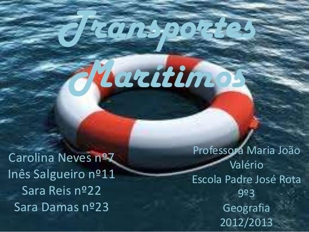 Transportes        Marítimos                      Professora Maria JoãoCarolina Neves nº7            ValérioInês Salgueiro...