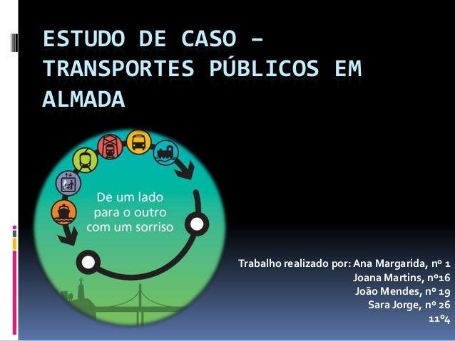 ESTUDO DE CASO –TRANSPORTES PÚBLICOS EMALMADATrabalho realizado por: Ana Margarida, nº 1Joana Martins, nº16João Mendes, nº...
