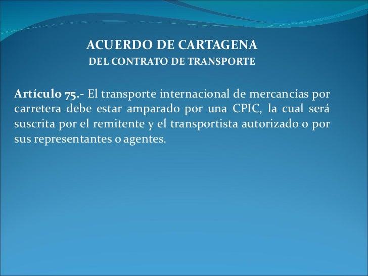 ACUERDO DE CARTAGENA DEL CONTRATO DE TRANSPORTE Artículo 75.-  El transporte internacional de mercancías por carretera deb...