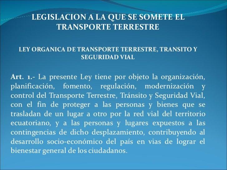 LEGISLACION A LA QUE SE SOMETE EL TRANSPORTE TERRESTRE LEY ORGANICA DE TRANSPORTE TERRESTRE, TRANSITO Y SEGURIDAD VIAL Art...
