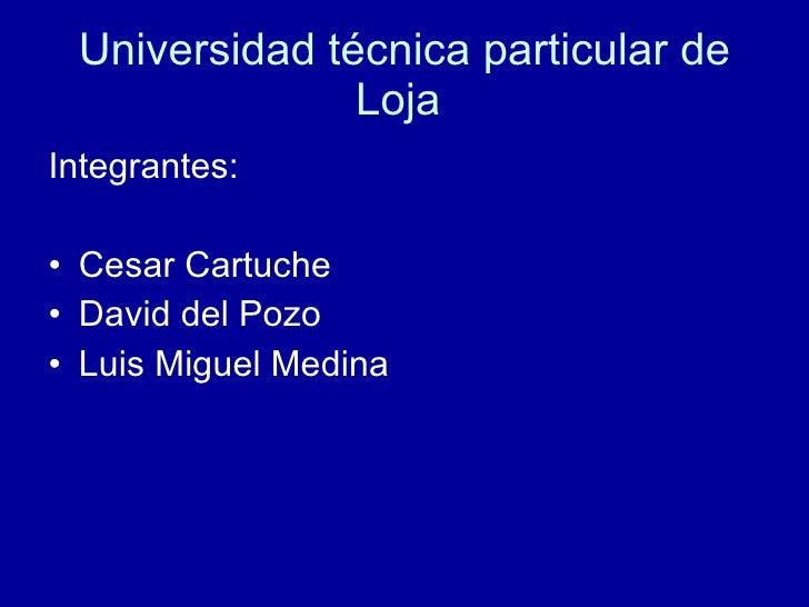 Universidad  técnica  particular de  Loja  <ul><li>Integrantes: </li></ul><ul><li>Cesar Cartuche </li></ul><ul><li>David d...
