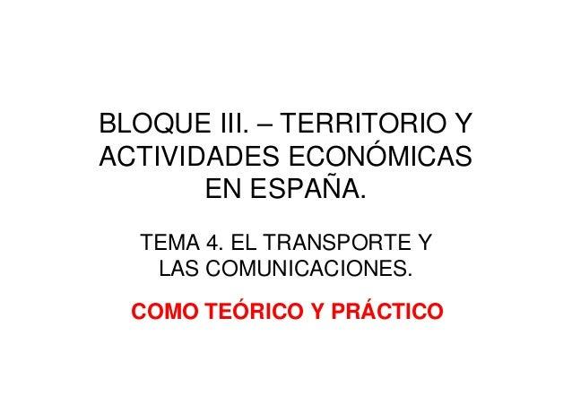 BLOQUE III. – TERRITORIO YACTIVIDADES ECONÓMICASEN ESPAÑA.TEMA 4. EL TRANSPORTE YLAS COMUNICACIONES.COMO TEÓRICO Y PRÁCTICO