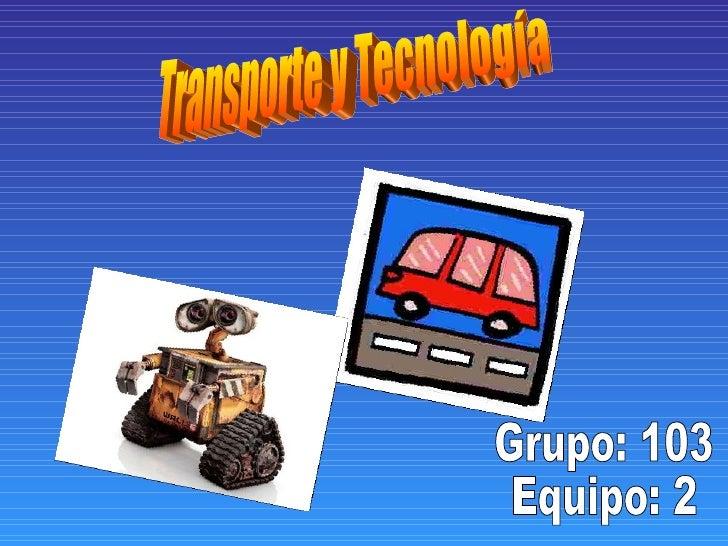 Transporte y Tecnología Grupo: 103 Equipo: 2