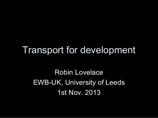 Transport for development Robin Lovelace EWB-UK, University of Leeds 1st Nov. 2013