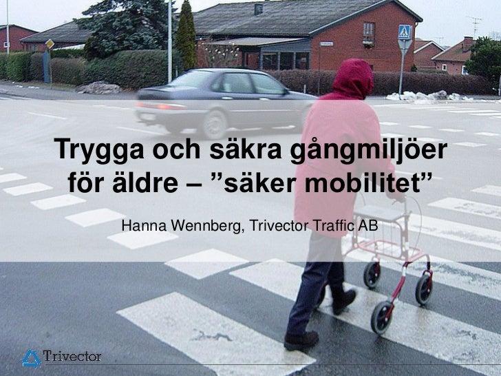"""Trygga och säkra gångmiljöer för äldre – """"säker mobilitet""""     Hanna Wennberg, Trivector Traffic AB                       ..."""