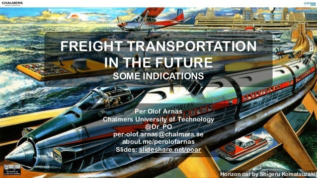 . FREIGHT TRANSPORTATION IN THE FUTURE SOME INDICATIONS Per Olof Arnäs Chalmers University of Technology @Dr_PO per-olof.a...