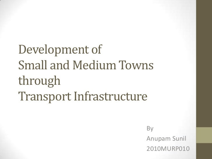 Development ofSmall and Medium TownsthroughTransport Infrastructure                      By                      Anupam Su...