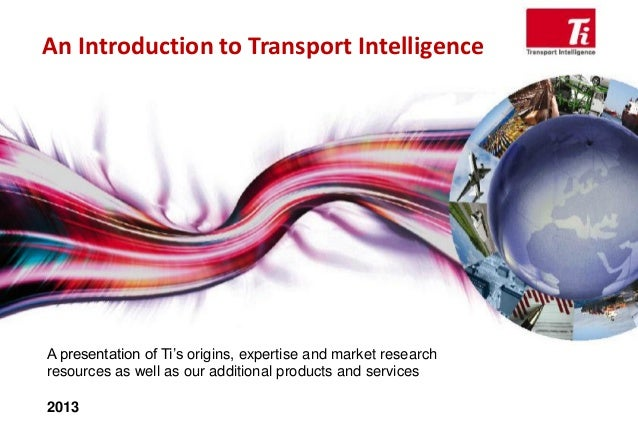 An Introduction to Transport Intelligence A presentation of Ti's origins, expertise and market research resources as well ...