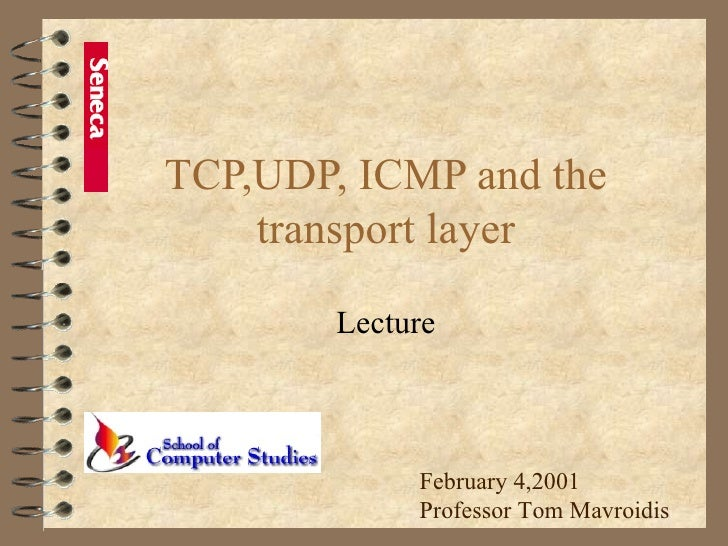TCP,UDP, ICMP and the transport layer Lecture February 4,2001 Professor Tom Mavroidis