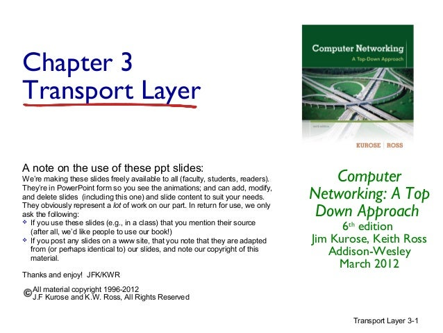 Chapter 3 Transport Layer A note on the use of these ppt slides: We're making these slides freely available to all (facult...
