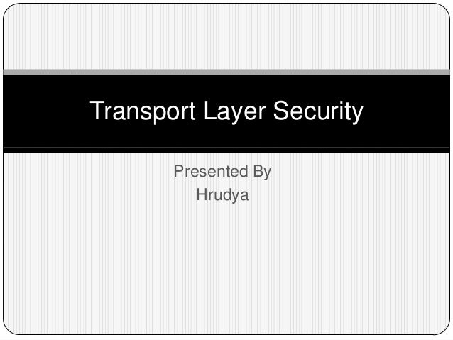 Transport Layer Security Presented By Hrudya