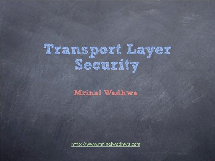 Transport Layer   Security   Mrinal Wadhwa   http://www.mrinalwadhwa.com