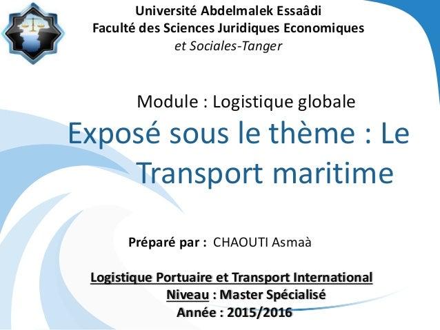 Module : Logistique globale Exposé sous le thème : Le Transport maritime Préparé par : CHAOUTI Asmaà Logistique Portuaire ...