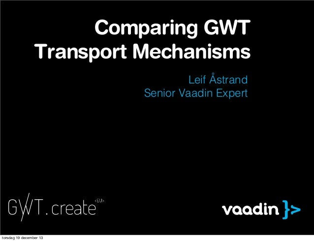 Comparing GWT Transport Mechanisms Leif Åstrand Senior Vaadin Expert  torsdag 19 december 13