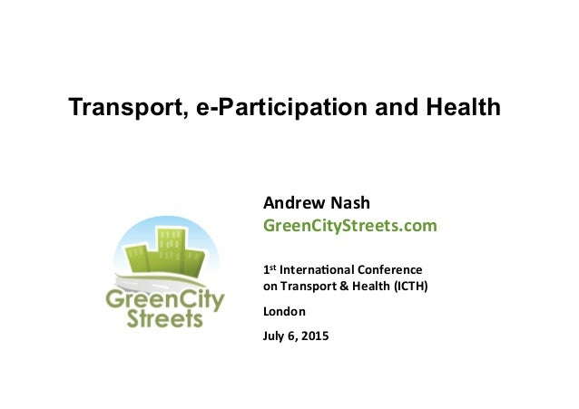 Transport, e-Participation and Health Andrew  Nash   GreenCityStreets.com      1st  Interna8onal  Conference ...