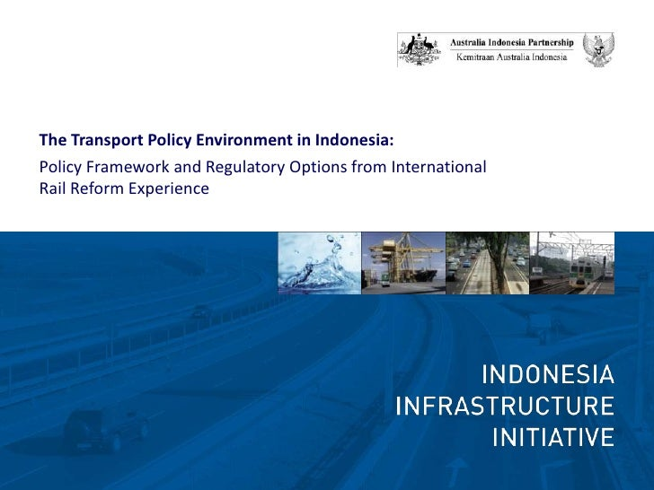 The Transport Policy Environment in Indonesia:<br />Policy Framework and Regulatory Options from International Rail Reform...