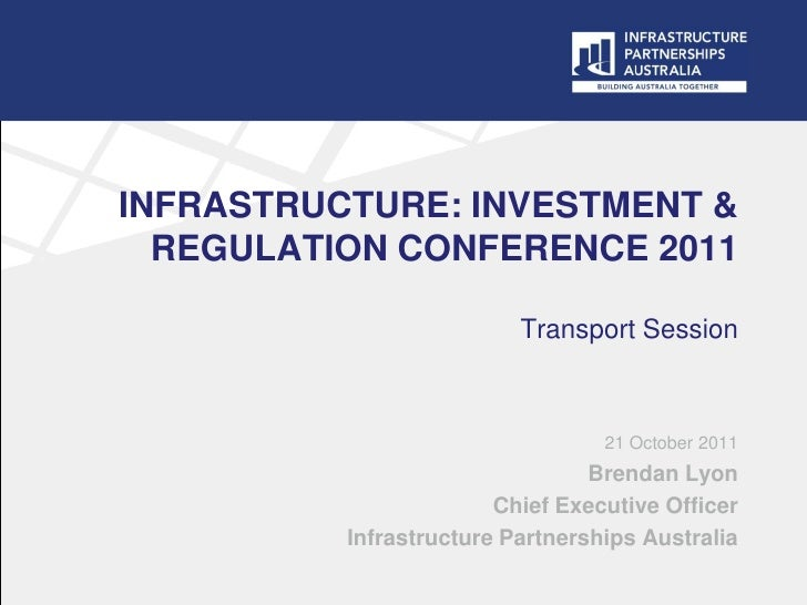 INFRASTRUCTURE: INVESTMENT &  REGULATION CONFERENCE 2011                          Transport Session                       ...