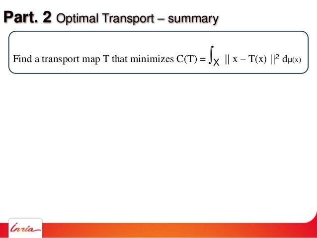 Part. 2 Optimal Transport – summary Find a transport map T that minimizes C(T) = ∫X    x – T(x)   2 dμ(x)