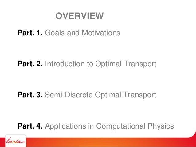 Part. 1. Goals and Motivations Part. 2. Introduction to Optimal Transport Part. 3. Semi-Discrete Optimal Transport Part. 4...