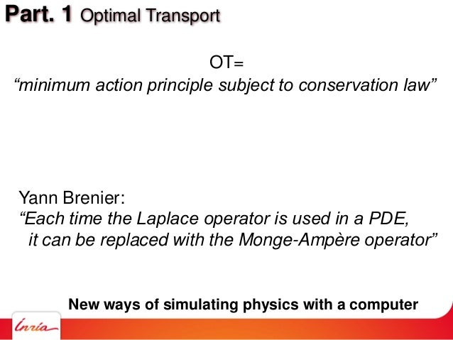 "Part. 1 Optimal Transport ""minimum action principle subject to conservation law"" OT= Yann Brenier: ""Each time the Laplace ..."