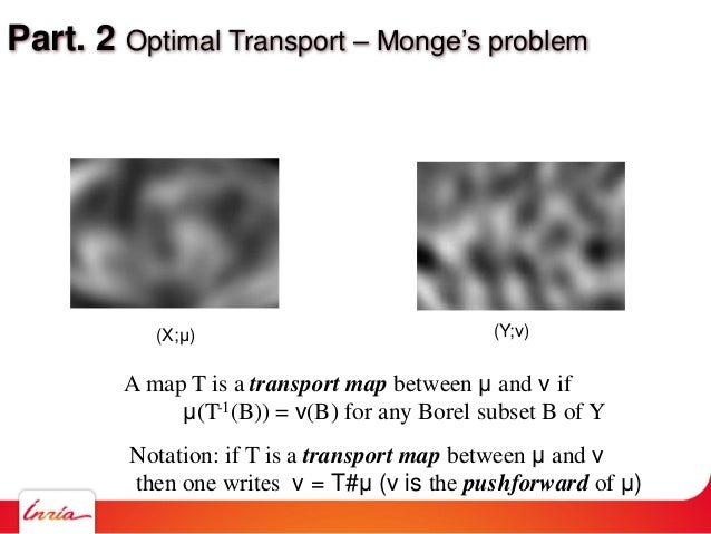 Part. 2 Optimal Transport – Monge's problem A map T is a transport map between μ and ν if μ(T-1(B)) = ν(B) for any Borel s...