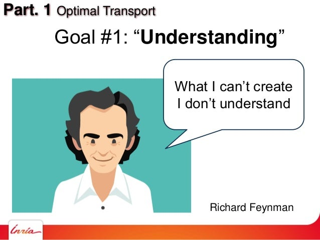 "Part. 1 Optimal Transport Goal #1: ""Understanding"" What I can't create I don't understand Richard Feynman"