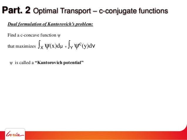Part. 2 Optimal Transport – c-conjugate functions Dual formulation of Kantorovich's problem: Find a c-concave function ψ t...