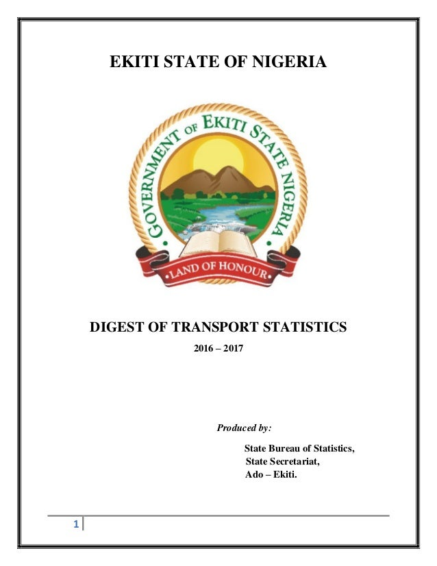 1 EKITI STATE OF NIGERIA DIGEST OF TRANSPORT STATISTICS 2016 – 2017 Produced by: State Bureau of Statistics, State Secreta...