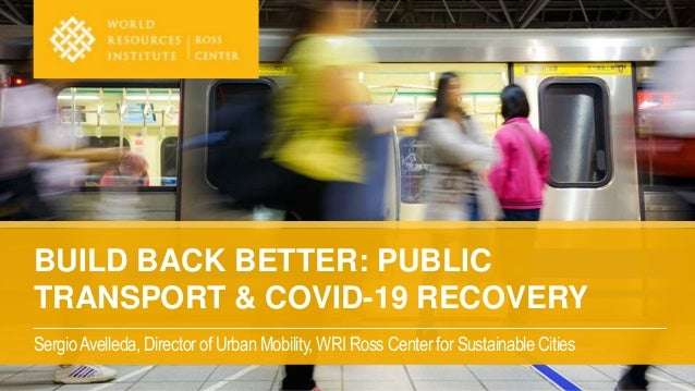 BUILD BACK BETTER: PUBLIC TRANSPORT & COVID-19 RECOVERY SergioAvelleda, Director of Urban Mobility, WRI Ross Center for Su...