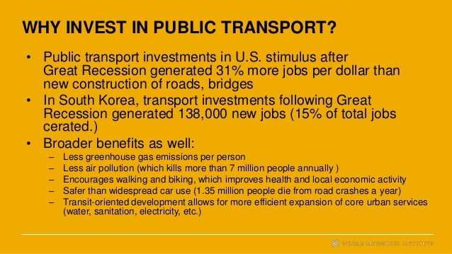 WHY INVEST IN PUBLIC TRANSPORT? • Public transport investments in U.S. stimulus after Great Recession generated 31% more j...